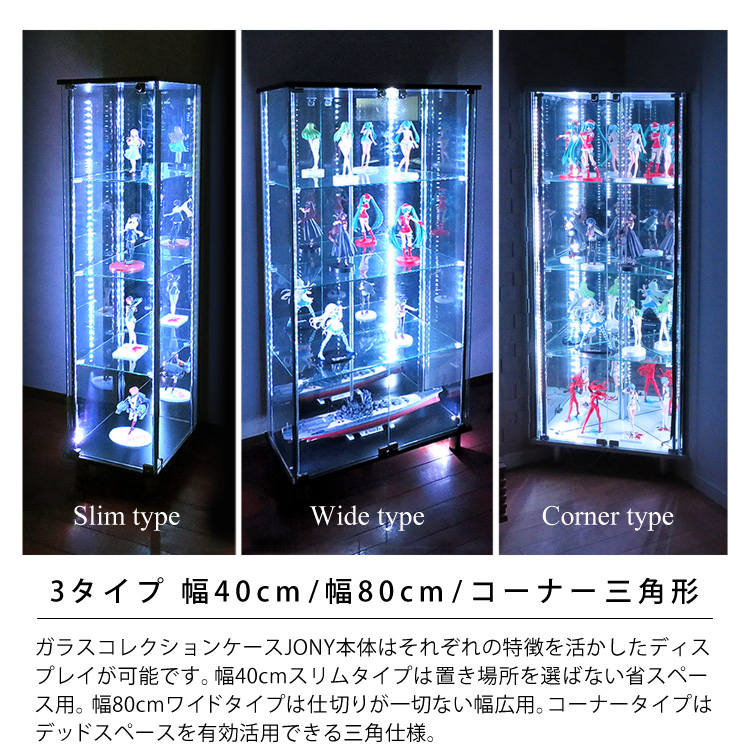 3タイプ 幅40cm/幅80cm/コーナー三角形。ガラスコレクションケースJONY本体はそれぞれの特徴を活かしたディスプレイが可能です。幅40cmスリムタイプは置き場所を選ばない省スペース用。幅80cmワイドタイプは仕切りが一切ない幅広用。コーナータイプはデッドスペースを有効活用できる三角仕様。